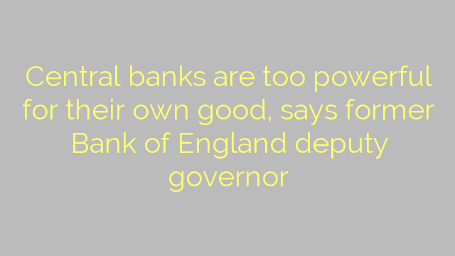 Central banks are too powerful for their own good, says former Bank of England deputy governor