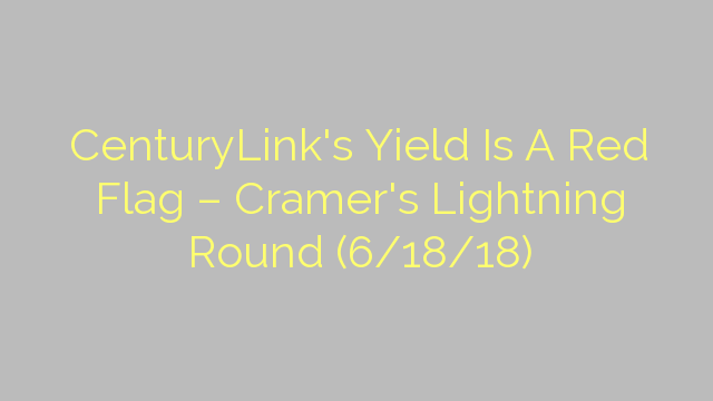 CenturyLink's Yield Is A Red Flag – Cramer's Lightning Round (6/18/18)