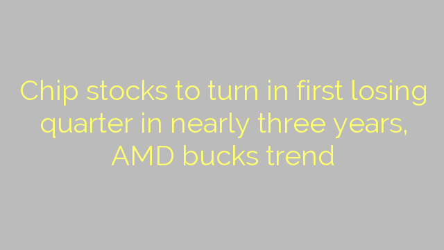 Chip stocks to turn in first losing quarter in nearly three years, AMD bucks trend