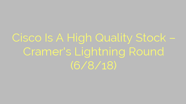 Cisco Is A High Quality Stock – Cramer's Lightning Round (6/8/18)