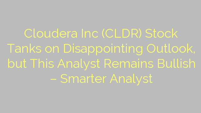 Cloudera Inc (CLDR) Stock Tanks on Disappointing Outlook, but This Analyst Remains Bullish – Smarter Analyst