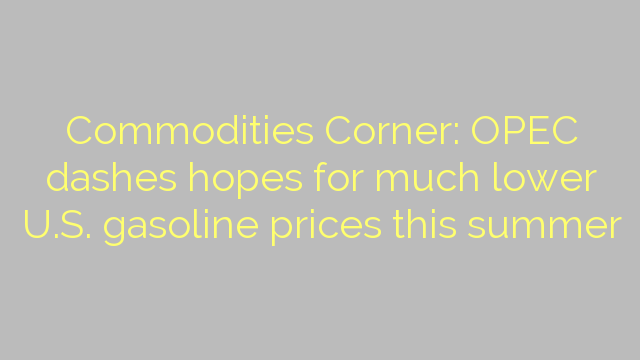 Commodities Corner: OPEC dashes hopes for much lower U.S. gasoline prices this summer