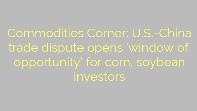 Commodities Corner: U.S.-China trade dispute opens 'window of opportunity' for corn, soybean investors