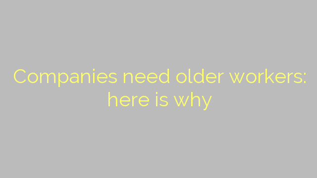 Companies need older workers: here is why