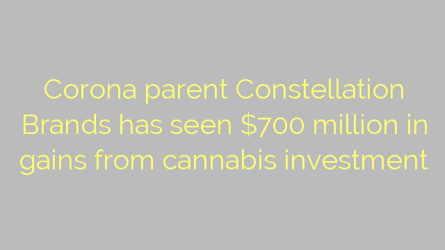 Corona parent Constellation Brands has seen $700 million in gains from cannabis investment