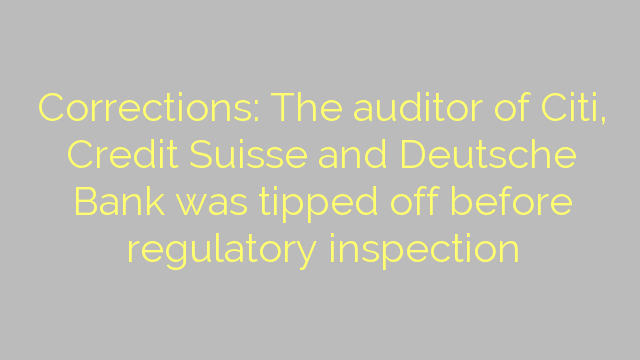 Corrections: The auditor of Citi, Credit Suisse and Deutsche Bank was tipped off before regulatory inspection