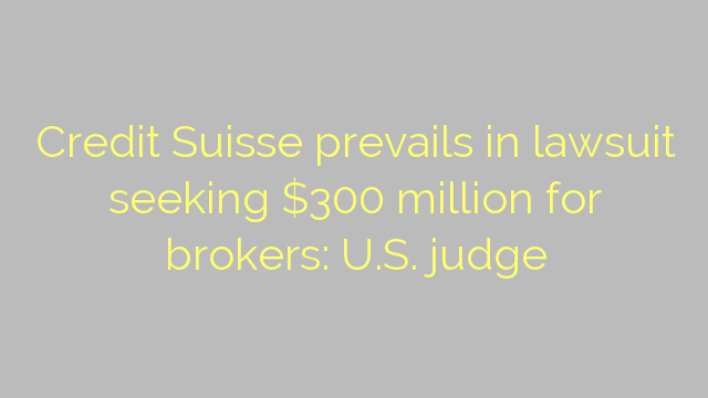 Credit Suisse prevails in lawsuit seeking $300 million for brokers: U.S. judge