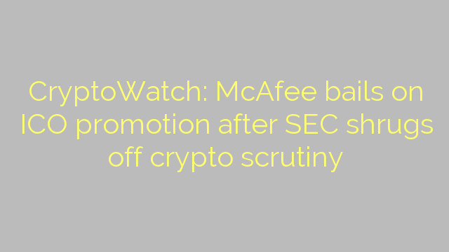 CryptoWatch: McAfee bails on ICO promotion after SEC shrugs off crypto scrutiny