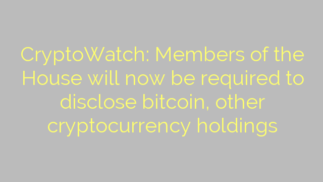 CryptoWatch: Members of the House will now be required to disclose bitcoin, other cryptocurrency holdings