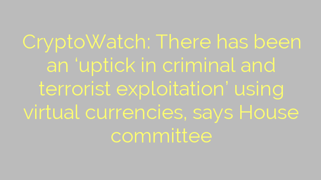 CryptoWatch: There has been an 'uptick in criminal and terrorist exploitation' using virtual currencies, says House committee