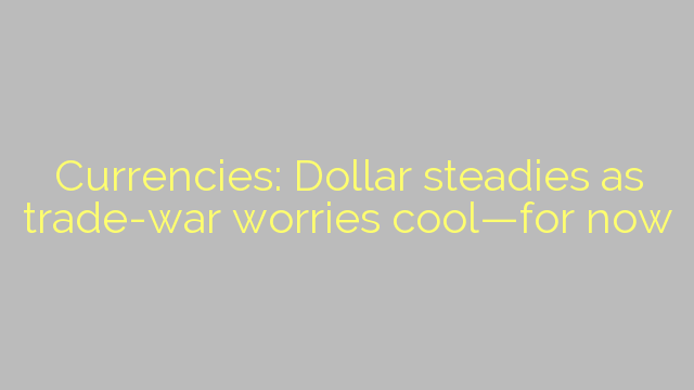 Currencies: Dollar steadies as trade-war worries cool—for now