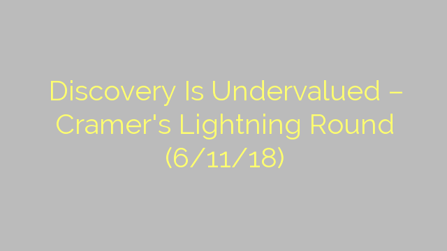 Discovery Is Undervalued – Cramer's Lightning Round (6/11/18)