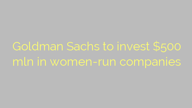 Goldman Sachs to invest $500 mln in women-run companies