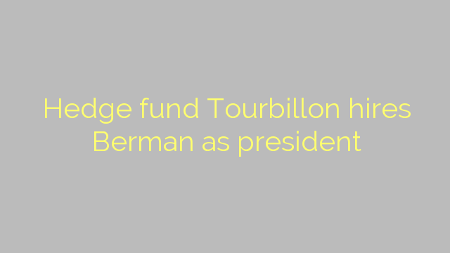 Hedge fund Tourbillon hires Berman as president