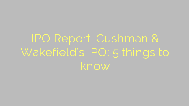 IPO Report: Cushman & Wakefield's IPO: 5 things to know