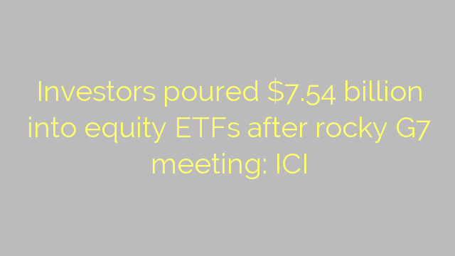 Investors poured $7.54 billion into equity ETFs after rocky G7 meeting: ICI