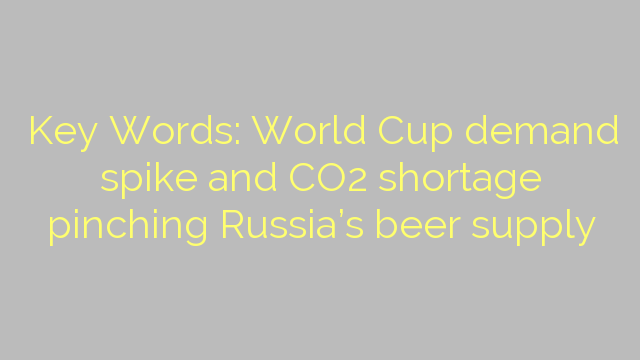 Key Words: World Cup demand spike and CO2 shortage pinching Russia's beer supply