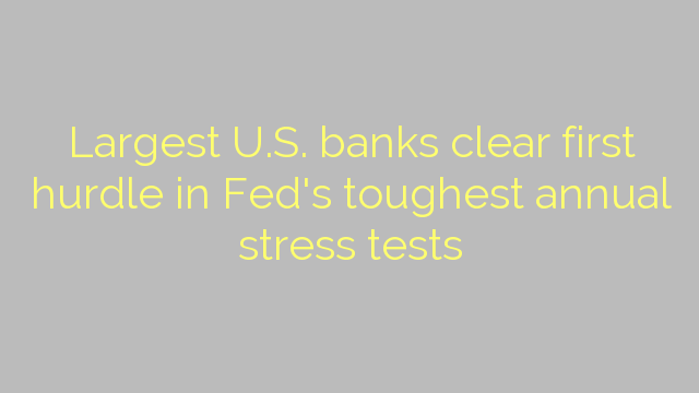 Largest U.S. banks clear first hurdle in Fed's toughest annual stress tests
