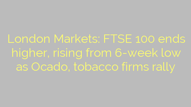 London Markets: FTSE 100 ends higher, rising from 6-week low as Ocado, tobacco firms rally