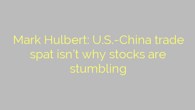 Mark Hulbert: U.S.-China trade spat isn't why stocks are stumbling