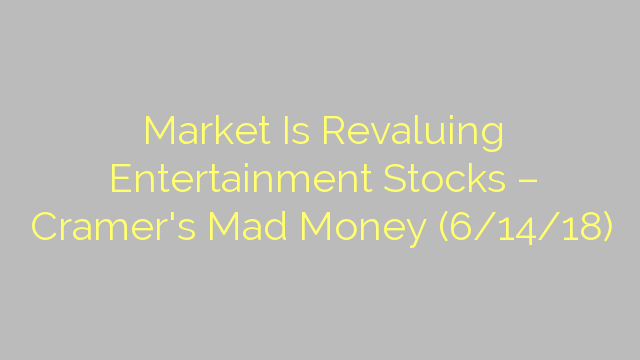 Market Is Revaluing Entertainment Stocks – Cramer's Mad Money (6/14/18)