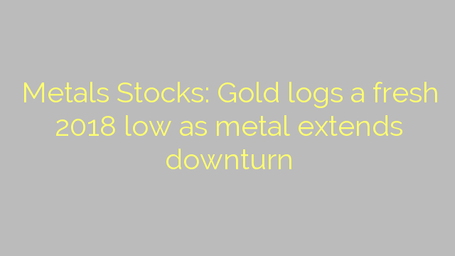 Metals Stocks: Gold logs a fresh 2018 low as metal extends downturn