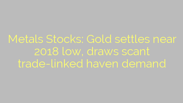 Metals Stocks: Gold settles near 2018 low, draws scant trade-linked haven demand