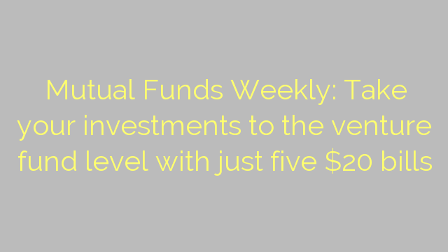 Mutual Funds Weekly: Take your investments to the venture fund level with just five $20 bills