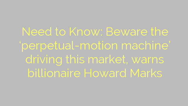 Need to Know: Beware the 'perpetual-motion machine' driving this market, warns billionaire Howard Marks