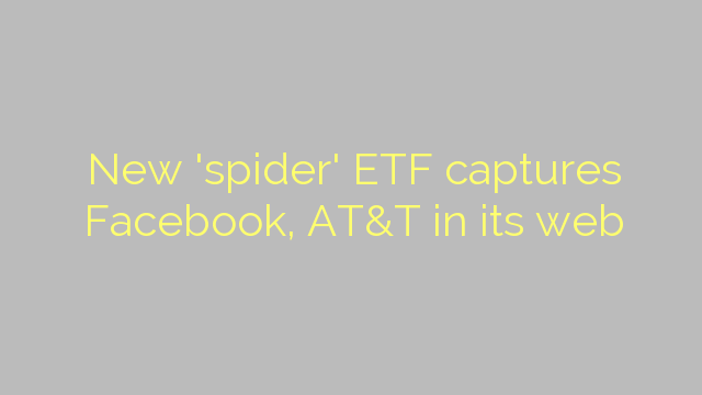 New 'spider' ETF captures Facebook, AT&T in its web