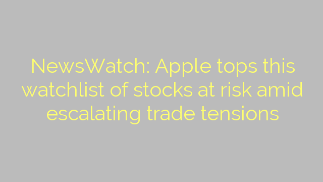 NewsWatch: Apple tops this watchlist of stocks at risk amid escalating trade tensions