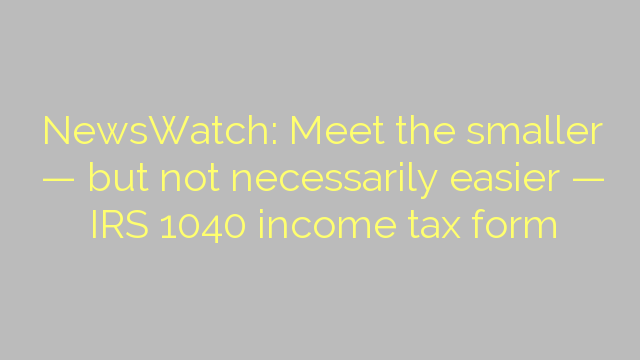NewsWatch: Meet the smaller — but not necessarily easier — IRS 1040 income tax form
