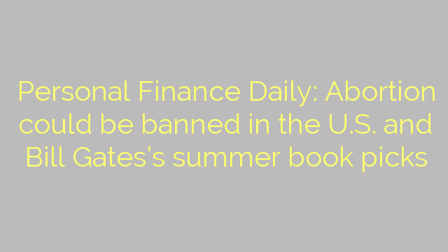 Personal Finance Daily: Abortion could be banned in the U.S. and Bill Gates's summer book picks