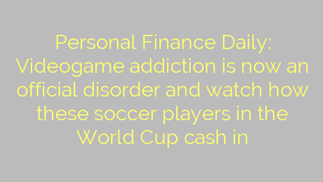 Personal Finance Daily: Videogame addiction is now an official disorder and watch how these soccer players in the World Cup cash in