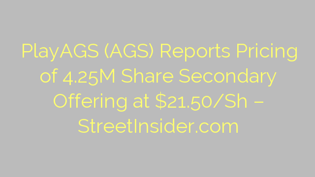 PlayAGS (AGS) Reports Pricing of 4.25M Share Secondary Offering at $21.50/Sh – StreetInsider.com