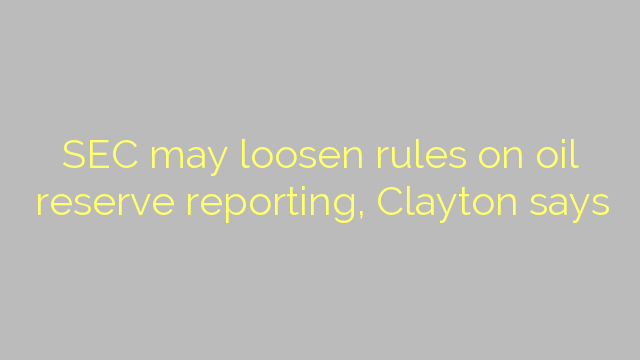 SEC may loosen rules on oil reserve reporting, Clayton says