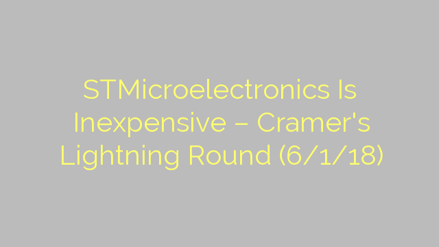 STMicroelectronics Is Inexpensive – Cramer's Lightning Round (6/1/18)