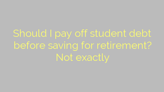 Should I pay off student debt before saving for retirement? Not exactly