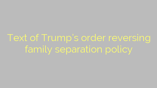 Text of Trump's order reversing family separation policy