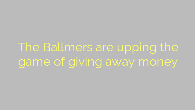 The Ballmers are upping the game of giving away money