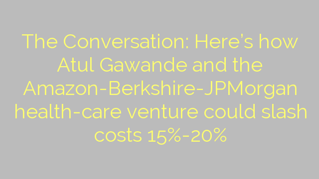 The Conversation: Here's how Atul Gawande and the Amazon-Berkshire-JPMorgan health-care venture could slash costs 15%-20%