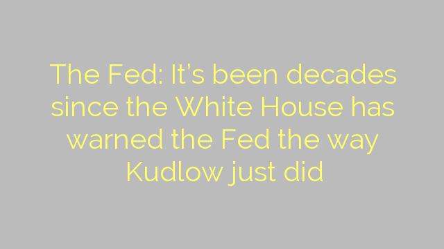 The Fed: It's been decades since the White House has warned the Fed the way Kudlow just did