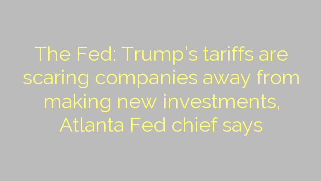 The Fed: Trump's tariffs are scaring companies away from making new investments, Atlanta Fed chief says