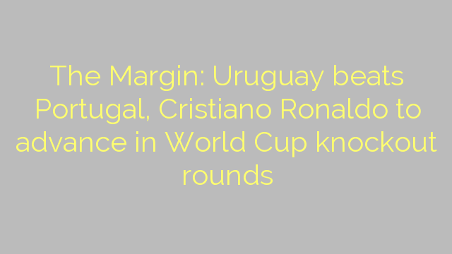 The Margin: Uruguay beats Portugal, Cristiano Ronaldo to advance in World Cup knockout rounds