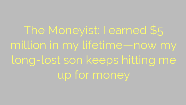 The Moneyist: I earned $5 million in my lifetime—now my long-lost son keeps hitting me up for money