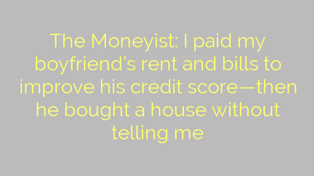 The Moneyist: I paid my boyfriend's rent and bills to improve his credit score—then he bought a house without telling me