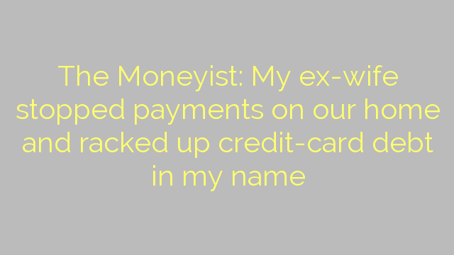 The Moneyist: My ex-wife stopped payments on our home and racked up credit-card debt in my name