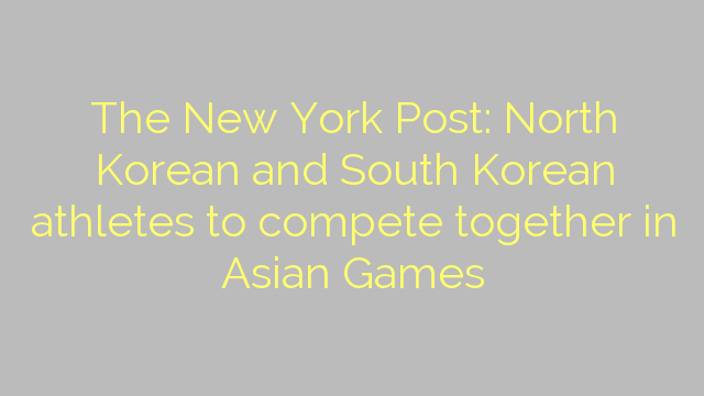 The New York Post: North Korean and South Korean athletes to compete together in Asian Games