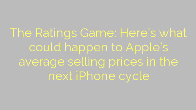 The Ratings Game: Here's what could happen to Apple's average selling prices in the next iPhone cycle
