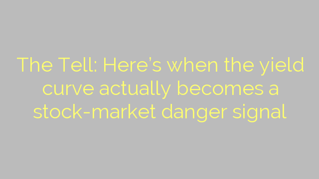 The Tell: Here's when the yield curve actually becomes a stock-market danger signal